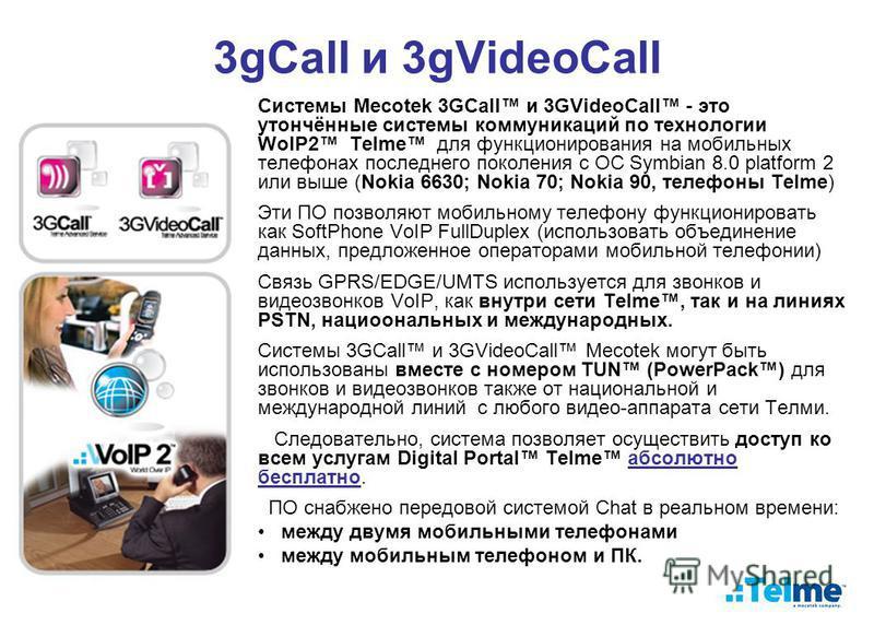 3gCall и 3gVideoCall Системы Mecotek 3GCall и 3GVideoCall - это утончённые системы коммуникаций по технологии WoIP2 Telme для функционирования на мобильных телефонах последнего поколения с ОС Symbian 8.0 platform 2 или выше (Nokia 6630; Nokia 70; Nok