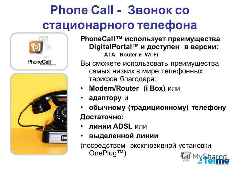 Phone Call - Звонок со стационарного телефона PhoneCall использует преимущества DigitalPortal и доступен в версии: ATA, Router и Wi-Fi Вы сможете использовать преимущества самых низких в мире телефонных тарифов благодаря: Modem/Router (i Box) или ада