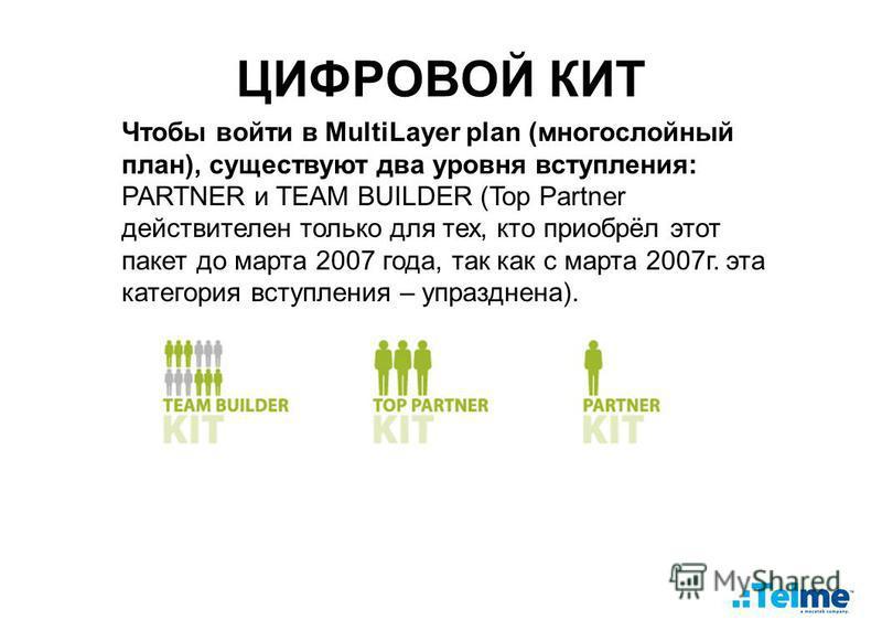 ЦИФРОВОЙ КИТ Чтобы войти в MultiLayer plan (многослойный план), существуют два уровня вступления: PARTNER и TEAM BUILDER (Top Partner действителен только для тех, кто приобрёл этот пакет до марта 2007 года, так как с марта 2007 г. эта категория вступ