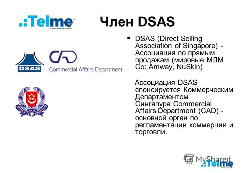 Член DSAS DSAS (Direct Selling Association of Singapore) - Ассоциация по прямым продажам (мировые МЛМ Со: Amway, NuSkin) Ассоциация DSAS спонсируется Коммерческим Департаментом Сингапура Commercial Affairs Department (CAD) - основной орган по регламе