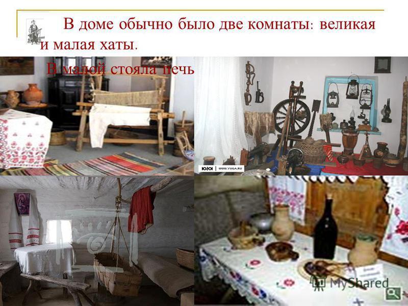 В доме обычно было две комнаты: великая и малая хаты. В малой стояла печь, стол и длинные лавки.