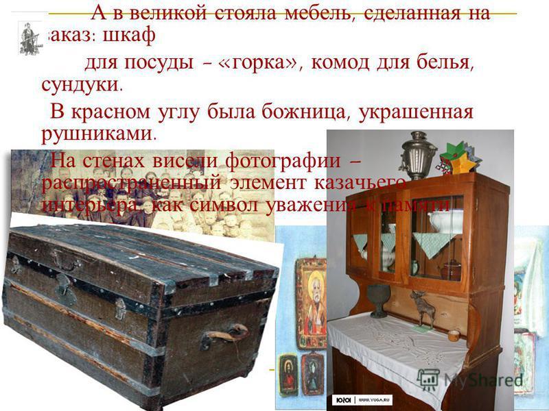 А в великой стояла мебель, сделанная на заказ: шкаф для посуды - «горка», комод для белья, сундуки. В красном углу была божница, украшенная рушниками. На стенах висели фотографии – распространенный элемент казачьего интерьера, как символ уважения к п