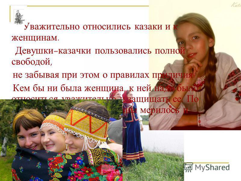 Уважительно относились казаки и к женщинам. Девушки-казачки пользовались полной свободой, не забывая при этом о правилах приличия. Кем бы ни была женщина, к ней надо было относиться уважительно и защищать ее. По чести и поведению женщины мерилось и д