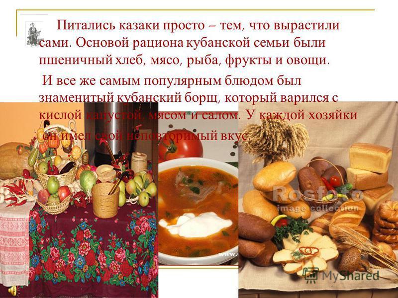 Питались казаки просто – тем, что вырастили сами. Основой рациона кубанской семьи были пшеничный хлеб, мясо, рыба, фрукты и овощи. И все же самым популярным блюдом был знаменитый кубанский борщ, который варился с кислой капустой, мясом и салом. У каж