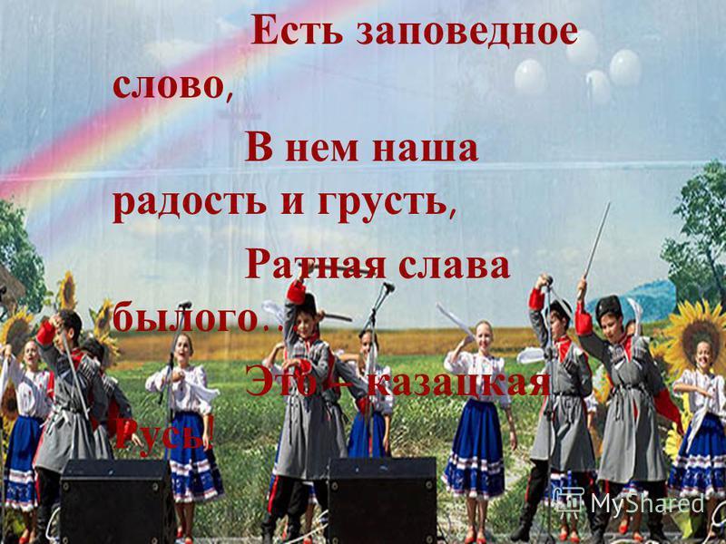 Есть заповедное слово, В нем наша радость и грусть, Ратная слава былого… Это – казацкая Русь!