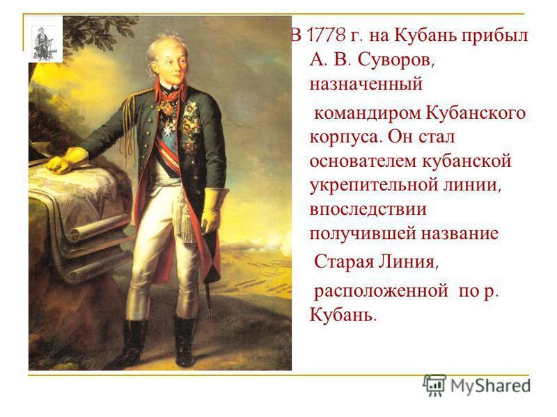 В 1778 г. на Кубань прибыл А. В. Суворов, назначенный командиром Кубанского корпуса. Он стал основателем кубанской укрепительной линии, впоследствии получившей название Старая Линия, расположенной по р. Кубань.