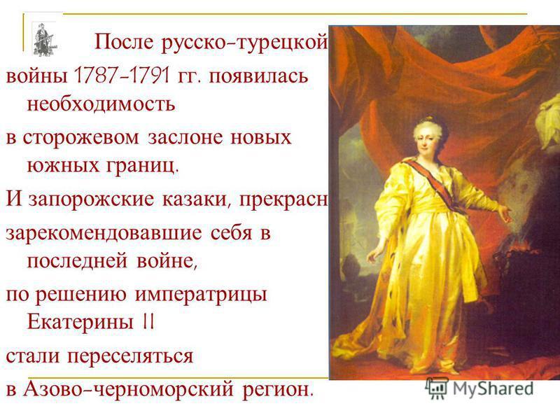 После русско-турецкой войны 1787-1791 гг. появилась необходимость в сторожевом заслоне новых южных границ. И запорожские казаки, прекрасно зарекомендовавшие себя в последней войне, по решению императрицы Екатерины II стали переселяться в Азово-черном