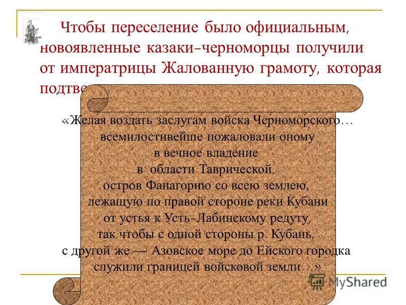 Ч тобы переселение было официальным, новоявленные казаки-черноморцы получили от императрицы Жалованную грамоту, которая подтверждала их право на новые земли. «Желая воздать заслугам войска Черноморского… всемилостивейшие пожаловали оному в вечное вла