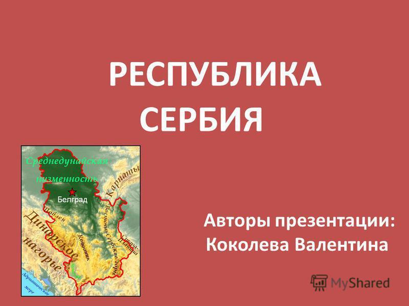 РЕСПУБЛИКА СЕРБИЯ Авторы презентации: Коколева Валентина