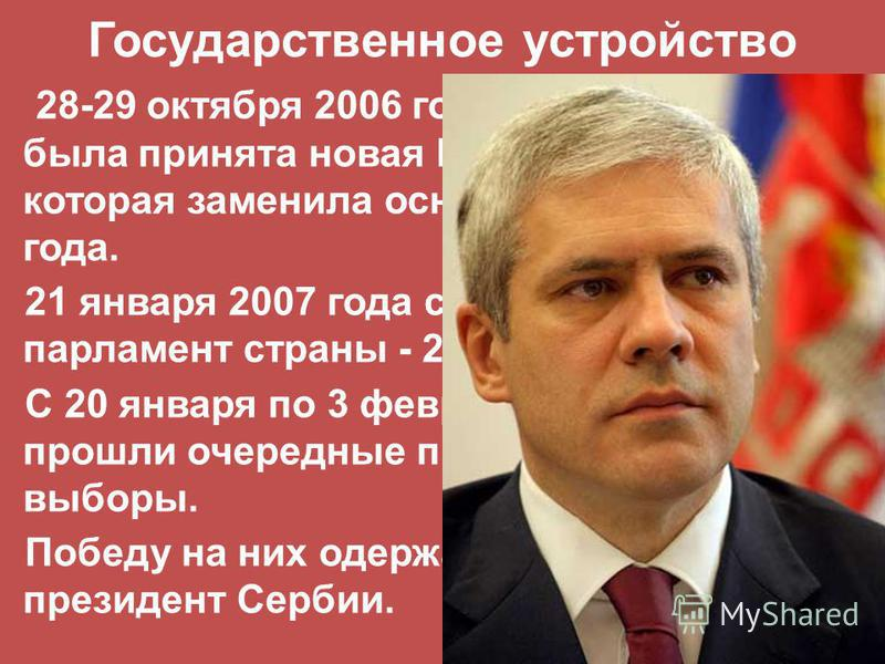 Государственное устройство 28-29 октября 2006 года на референдуме была принята новая Конституция Сербии, которая заменила основной закон 1990 года. 21 января 2007 года состоялись выборы в парламент страны - 250 депутатов. С 20 января по 3 февраля 200