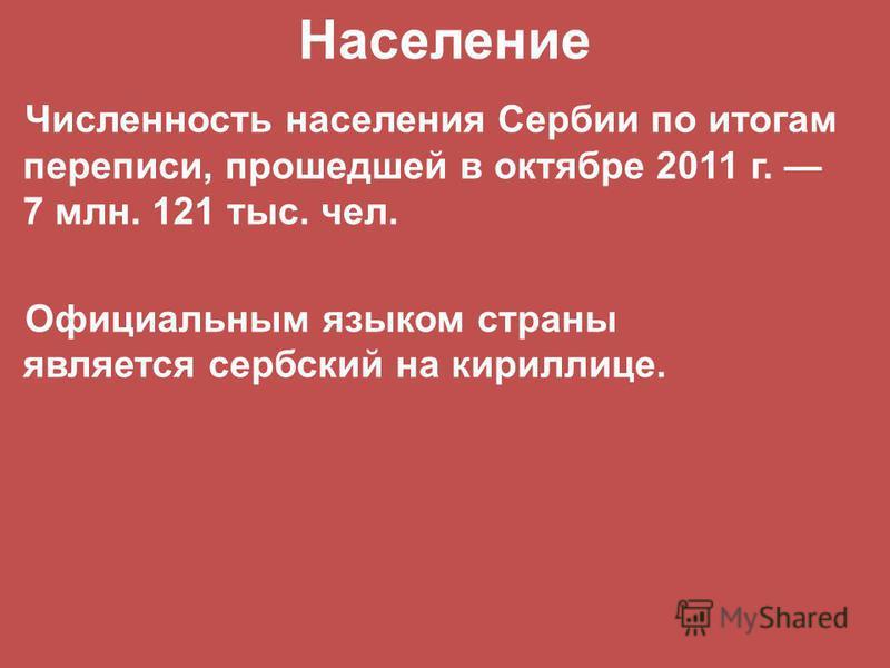 Численность населения Сербии по итогам переписи, прошедшей в октябре 2011 г. 7 млн. 121 тыс. чел. Официальным языком страны является сербский на кириллице. Население
