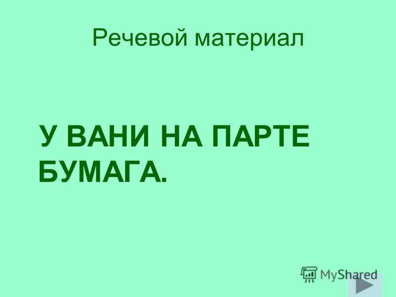 Речевой материал У ВАНИ НА ПАРТЕ БУМАГА.