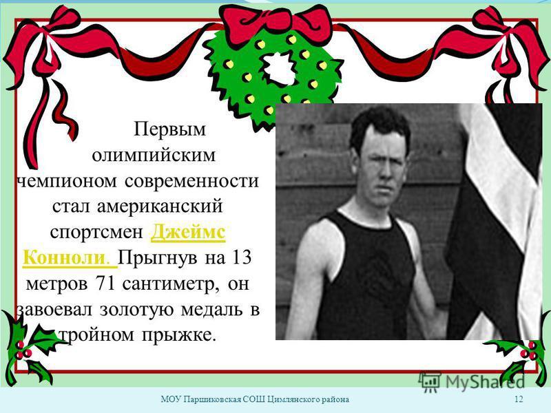 МОУ Паршиковская СОШ Цимлянского района 12 Первым олимпийским чемпионом современности стал американский спортсмен Джеймс Конноли. Прыгнув на 13 метров 71 сантиметр, он завоевал золотую медаль в тройном прыжке.Джеймс Конноли.