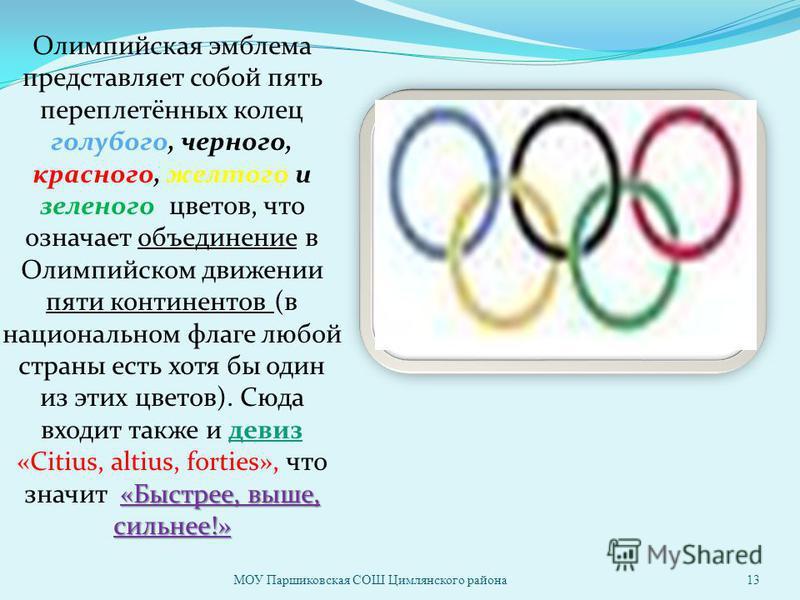«Быстрее, выше, сильнее!» Олимпийская эмблема представляет собой пять переплетённых колец голубого, черного, красного, желтого и зеленого цветов, что означает объединение в Олимпийском движении пяти континентов (в национальном флаге любой страны есть