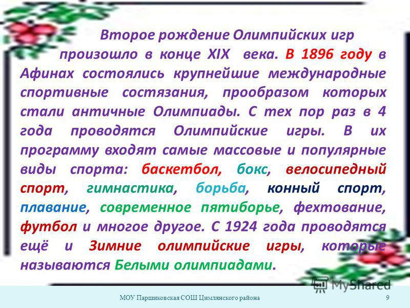 МОУ Паршиковская СОШ Цимлянского района 9 Второе рождение Олимпийских игр произошло в конце XIX века. В 1896 году в Афинах состоялись крупнейшие международные спортивные состязания, прообразом которых стали античные Олимпиады. С тех пор раз в 4 года