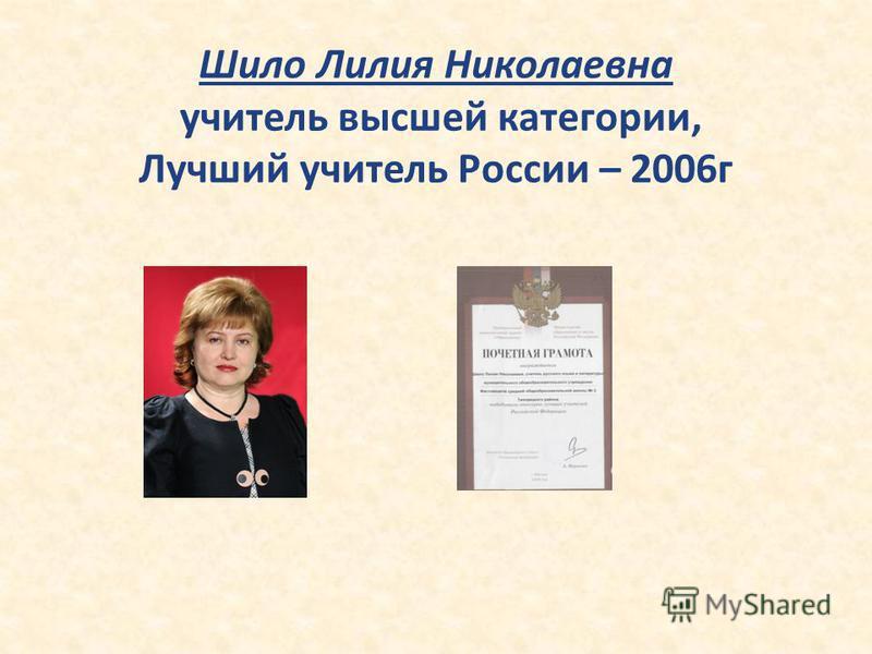 Шило Лилия Николаевна учитель высшей категории, Лучший учитель России – 2006 г