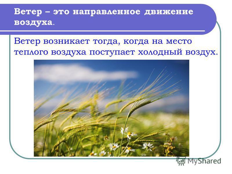 Ветер – это направленное движение воздуха. Ветер возникает тогда, когда на место теплого воздуха поступает холодный воздух.