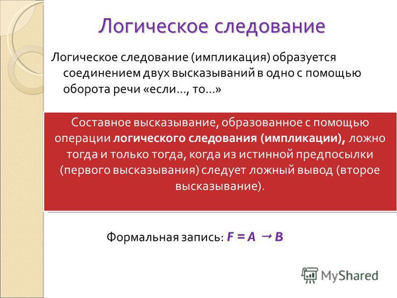 Логическое следование Логическое следование (импликация) образуется соединением двух высказываний в одно с помощью оборота речи «если..., то...» Составное высказывание, образованное с помощью операции логического следования (импликации), ложно тогда