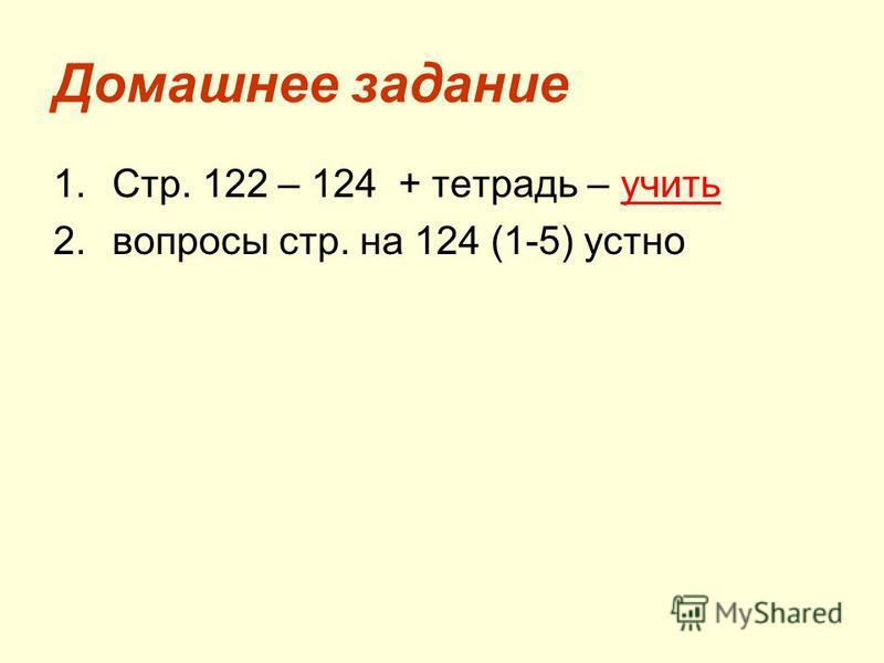 Домашнее задание 1.Стр. 122 – 124 + тетрадь – учить 2. вопросы стр. на 124 (1-5) устно