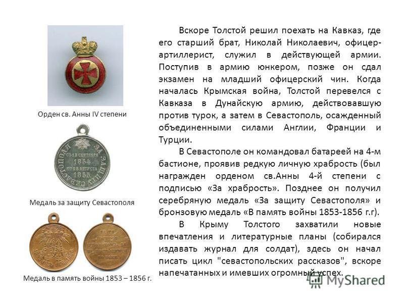Вскоре Толстой решил поехать на Кавказ, где его старший брат, Николай Николаевич, офицер- артиллерист, служил в действующей армии. Поступив в армию юнкером, позже он сдал экзамен на младший офицерский чин. Когда началась Крымская война, Толстой перев