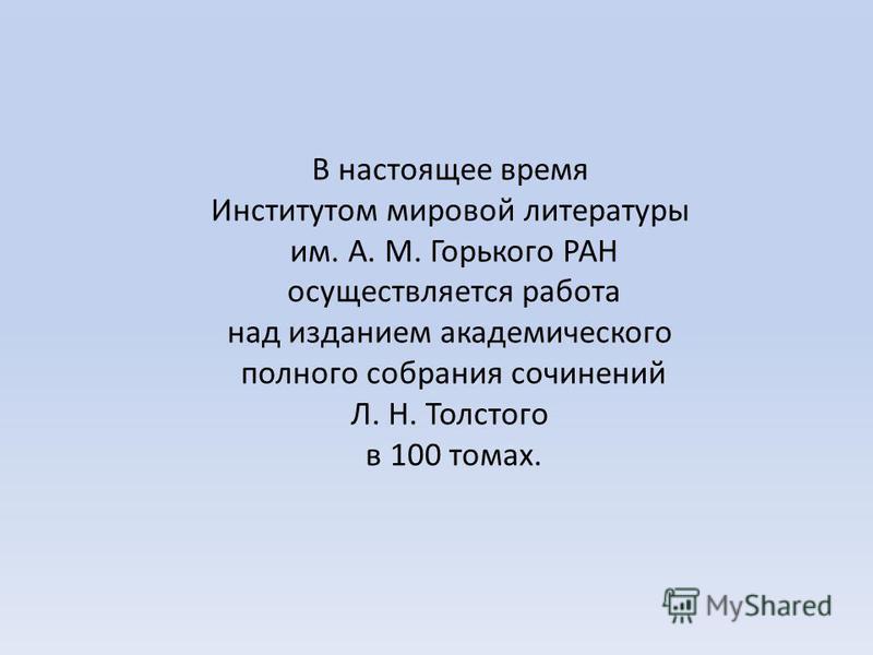 В настоящее время Институтом мировой литературы им. А. М. Горького РАН осуществляется работа над изданием академического полного собрания сочинений Л. Н. Толстого в 100 томах.