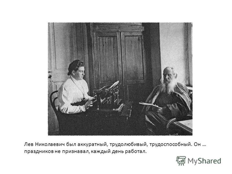 Лев Николаевич был аккуратный, трудолюбивый, трудоспособный. Он … праздников не признавал, каждый день работал.