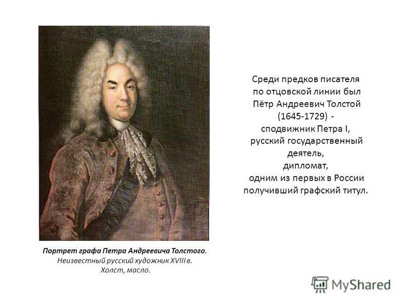 Среди предков писателя по отцовской линии был Пётр Андреевич Толстой (1645-1729) - сподвижник Петра I, русский государственный деятель, дипломат, одним из первых в России получивший графский титул. Портрет графа Петра Андреевича Толстого. Неизвестный