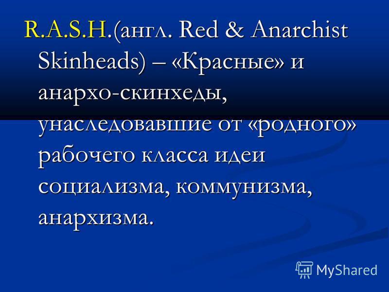 R.A.S.H.(англ. Red & Anarchist Skinheads) – «Красные» и анархо-скинхеды, унаследовавшие от «родного» рабочего класса идеи социализма, коммунизма, анархизма.