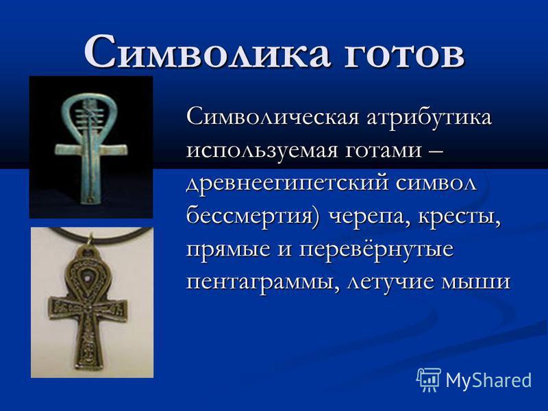 Символика готов Символическая атрибутика используемая готами – древнеегипетский символ бессмертия) черепа, кресты, прямые и перевёрнутые пентаграммы, летучие мыши