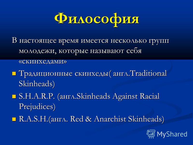 Философия В настоящее время имеется несколько групп молодежи, которые называют себя «скинхедами» Традиционные скинхеды( англ.Traditional Skinheads) Традиционные скинхеды( англ.Traditional Skinheads) S.H.A.R.P. (англ.Skinheads Against Racial Prejudice