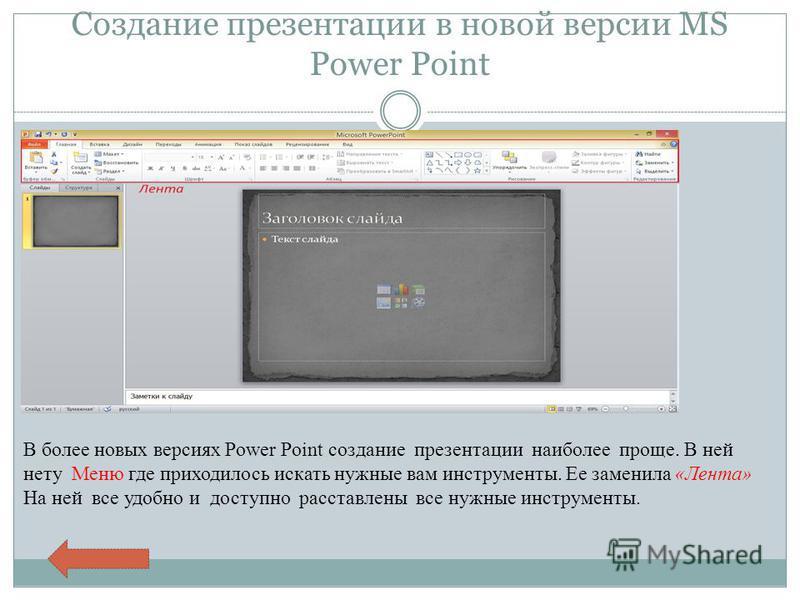 Создание презентации в новой версии MS Power Point В более новых версиях Power Point создание презентации наиболее проще. В ней нету Меню где приходилось искать нужные вам инструменты. Ее заменила «Лента» На ней все удобно и доступно расставлены все
