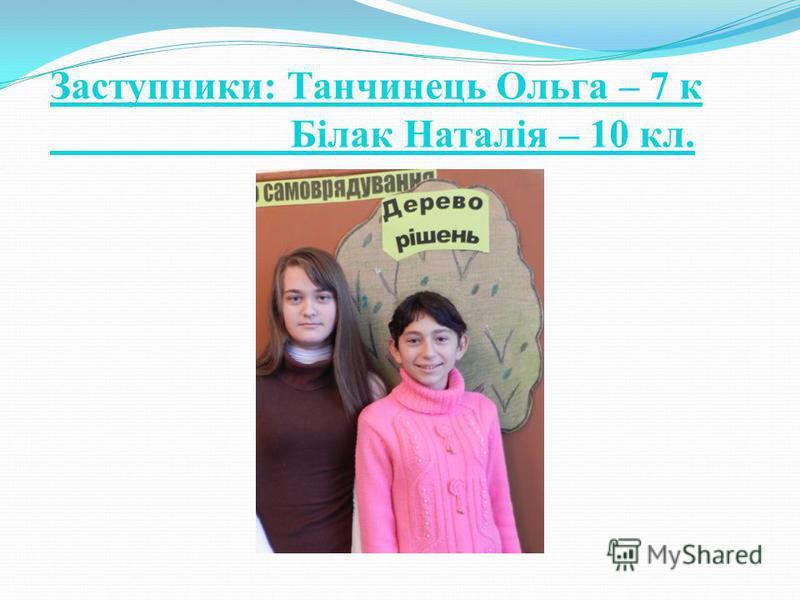 Заступники: Танчинець Ольга – 7 к Білак Наталія – 10 кл.