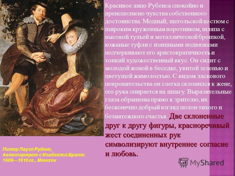 Питер Пауэл Рубенс, Автопортрет с Изабеллой Брапт. 16091610 гг., Мюнхен Две склоненные друг к другу фигуры, красноречивый жест соединенных рук символизируют внутреннее согласие и любовь. Красивое лицо Рубенса спокойно и преисполнено чувства собственн