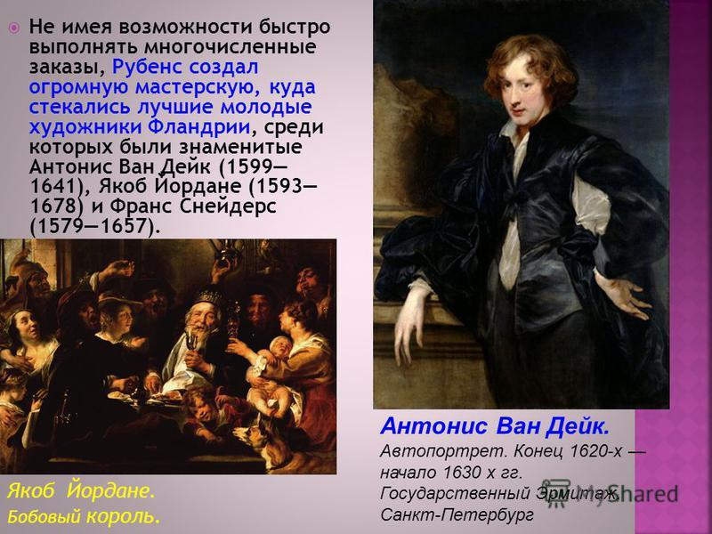 Не имея возможности быстро выполнять многочисленные заказы, Рубенс создал огромную мастерскую, куда стекались лучшие молодые художники Фландрии, среди которых были знаменитые Антонис Ван Дейк (1599 1641), Якоб Йордане (1593 1678) и Франс Снейдерс (15