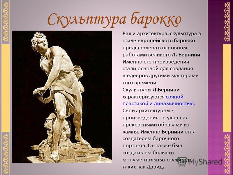 Скульптура барокко Как и архитектура, скульптура в стиле европейского барокко представлена в основном работами великого Л. Бернини. Именно его произведения стали основой для создания шедевров другими мастерами того времени. Скульптуры Л.Бернини харак