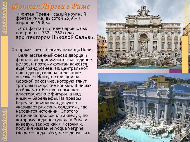 Фонтан Треви самый крупный фонтан Рима, высотой 25,9 м и шириной 19,8 м. Этот фонтан в стиле барокко был построен в 17321762 годах архитектором Николой Сальви. Он примыкает к фасаду палаццо Поли. Величественный фасад дворца и фонтан воспринимаются ка