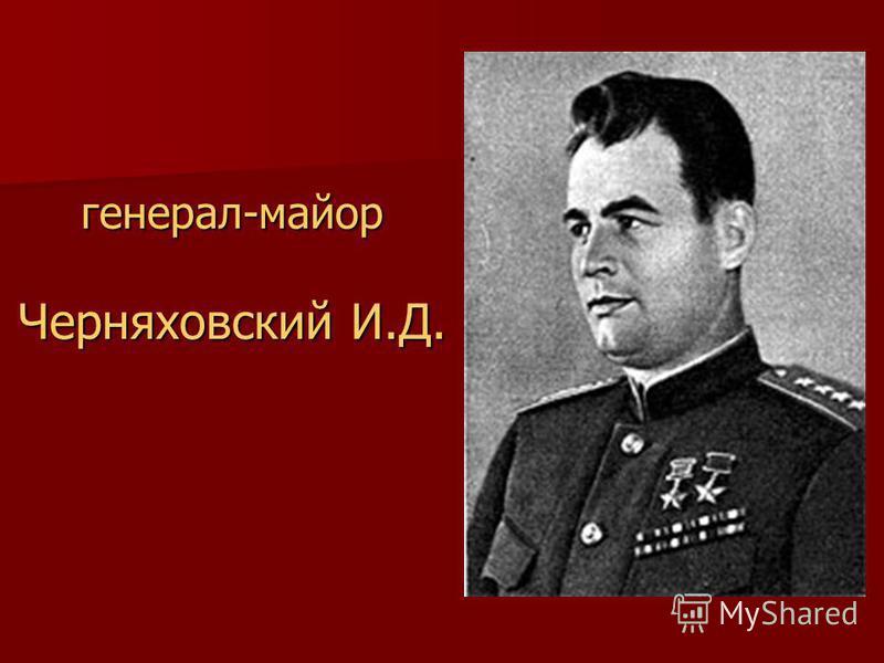 генерал-майор Черняховский И.Д.