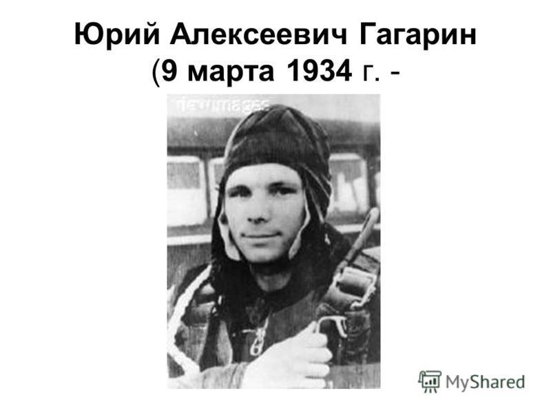Юрий Алексеевич Гагарин (9 марта 1934 г. -