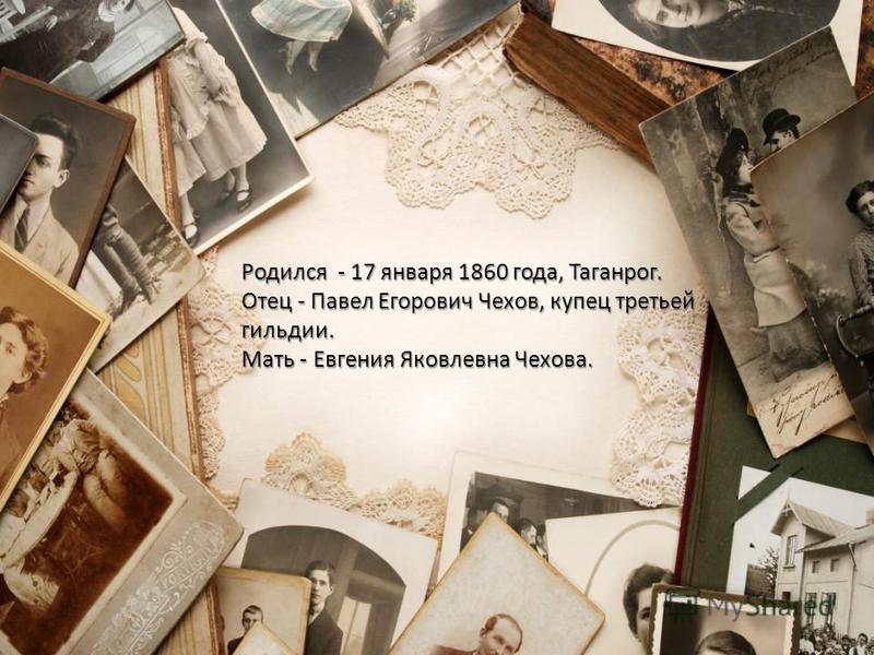 Родился - 17 января 1860 года, Таганрог. Отец - Павел Егорович Чехов, купец третьей гильдии. Мать - Евгения Яковлевна Чехова.