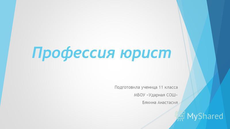 Профессия юрист Подготовила ученица 11 класса МБОУ «Ударная СОШ» Бякина Анастасия