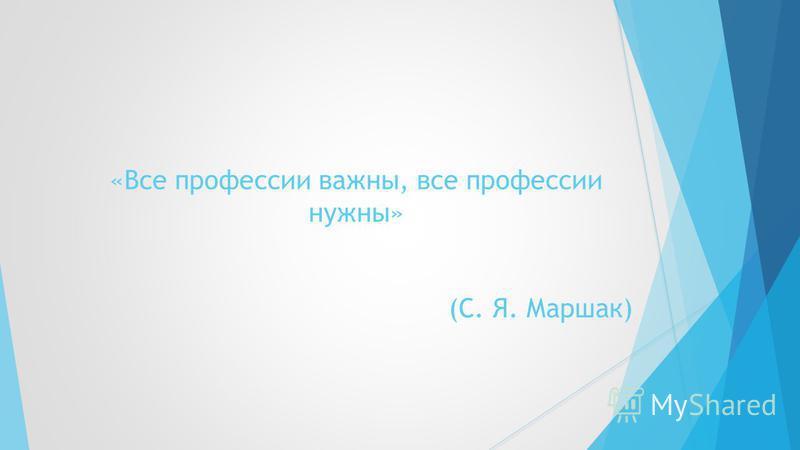«Все профессии важны, все профессии нужны» (С. Я. Маршак)