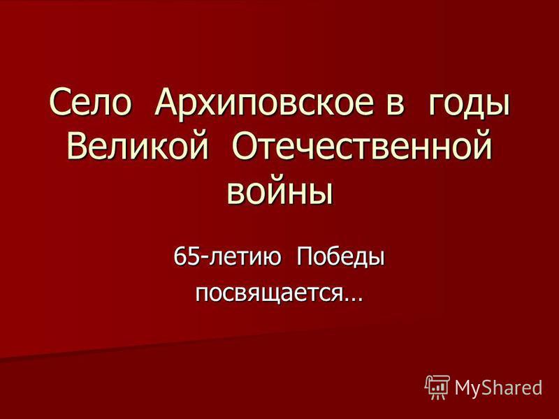Село Архиповское в годы Великой Отечественной войны 65-летию Победы посвящается…