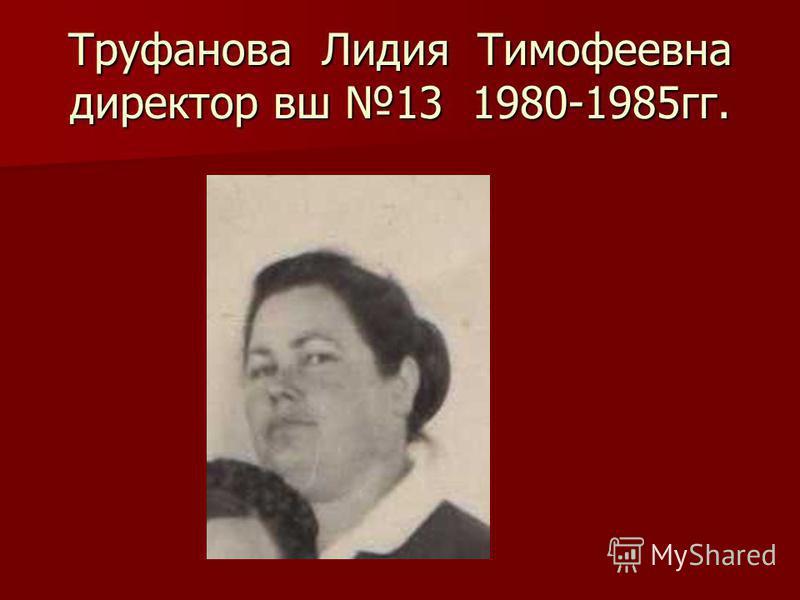 Труфанова Лидия Тимофеевна директор вш 13 1980-1985 гг.