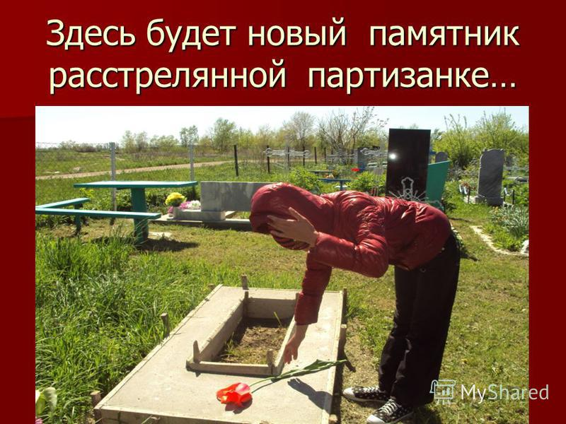 Здесь будет новый памятник расстрелянной партизанке…