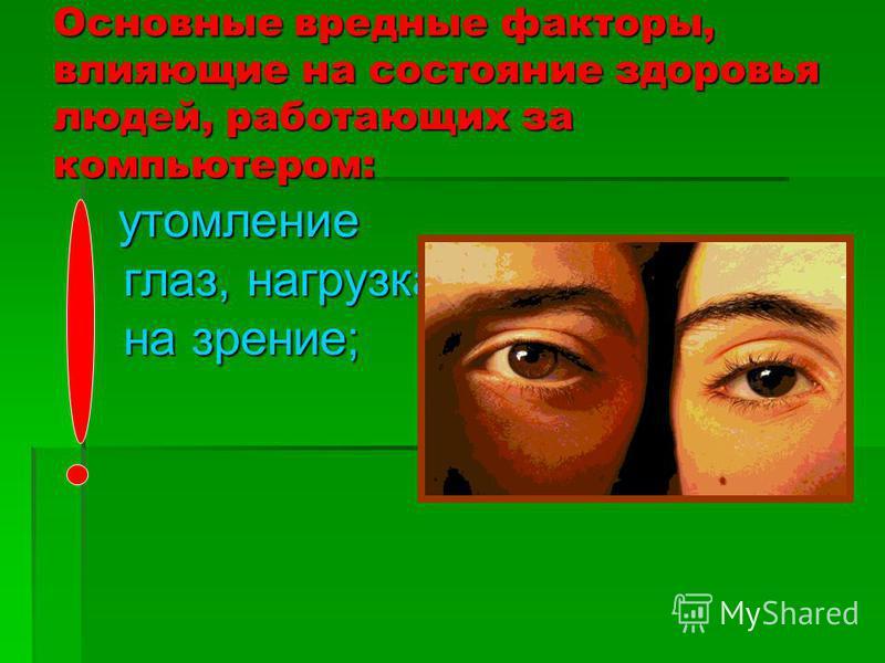Основные вредные факторы, влияющие на состояние здоровья людей, работающих за компьютером: утомление глаз, нагрузка на зрение; утомление глаз, нагрузка на зрение;