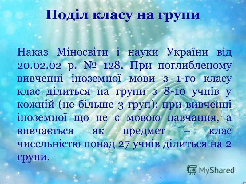 Поділ класу на групи Наказ Міносвіти і науки України від 20.02.02 р. 128. При поглибленому вивченні іноземної мови з 1-го класу клас ділиться на групи з 8-10 учнів у кожній (не більше 3 груп); при вивченні іноземної що не є мовою навчання, а вивчаєть