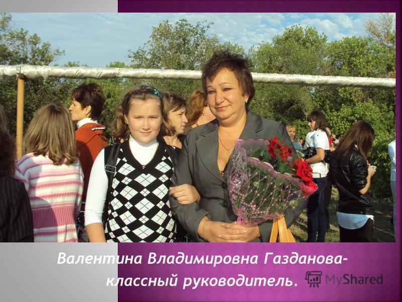 Валентина Владимировна Газданова- классный руководитель.