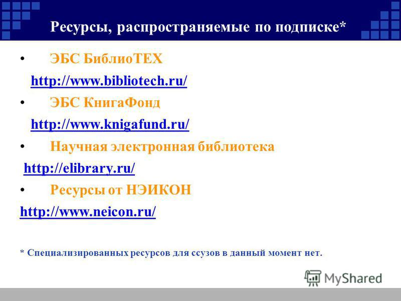 Ресурсы, распространяемые по подписке* ЭБС БиблиоТЕХ http://www.bibliotech.ru/ ЭБС Книга Фонд http://www.knigafund.ru/ Научная электронная библиотека http://elibrary.ru/ Ресурсы от НЭИКОН http://www.neicon.ru/ * Специализированных ресурсов для ссузов