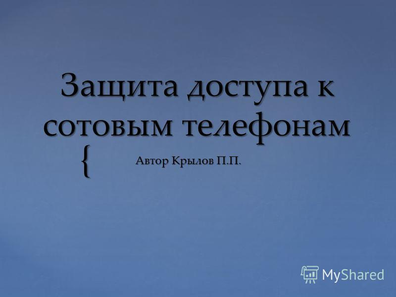 { Защита доступа к сотовым телефонам Автор Крылов П.П.