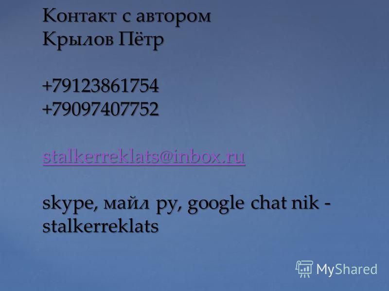 Контакт с автором Крылов Пётр +79123861754 +79097407752 stalkerreklats@inbox.ru skype, майл ру, google chat nik - stalkerreklats stalkerreklats@inbox.ru